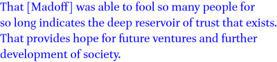 That [Madoff] was able to fool so many people for so long indicates the deep reservoir of trust that exists. That provides hope for future ventures and further development of society
