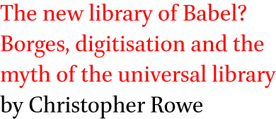 The new library of Babel? Borges, digitisation and the myth of the universal library by Christopher Rowe