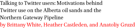 Talking to Twitter users: Motivations behind Twitter use on the Alberta oil sands and the Northern Gateway Pipeline by Brittany White, Heather Castleden, and Anatoliy Gruzd
