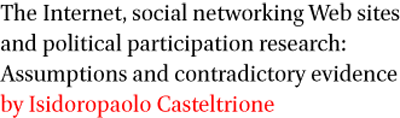 The Internet, social networking Web sites and political participation research: Assumptions and contradictory evidence by Isidoropaolo Casteltrione