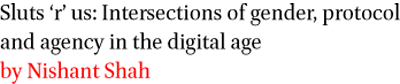 Sluts r us: Intersections of gender, protocol and agency in the digital age by Nishant Shah