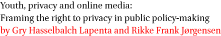 Youth, privacy and online media: Framing the right to privacy in public policy-making by Gry Hasselbalch Lapenta and Rikke Frank Jorgensen