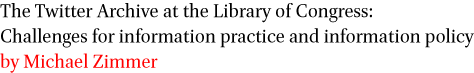 The Twitter Archive at the Library of Congress: Challenges for information practice and information policy by Michael Zimmer