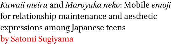 Kawaii meiru and Maroyaka neko: Mobile emoji for relationship maintenance and aesthetic expressions among Japanese teens by Satomi Sugiyama