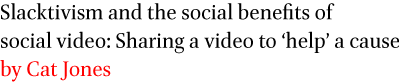 Slacktivism and the social benefits of social video: Sharing a video to 'help' a cause by Cat Jones