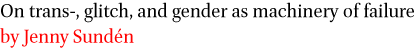 On trans-, glitch, and gender as machinery of failure by Jenny Sunden