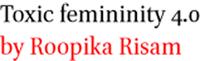 Toxic femininity 4.0 by Roopika Risam