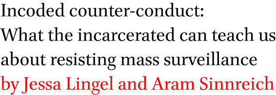 Incoded counter-conduct: What the incarcerated can teach us about resisting mass surveillance by Jessa Lingel and Aram Sinnreich