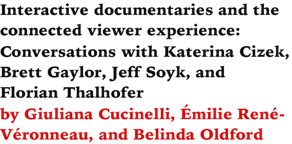 Interactive documentaries and the connected viewer experience: Conversations with Katerina Cizek, Brett Gaylor, Jeff Soyk, and Florian Thalhofer by Giuliana Cucinelli, Emilie Rene-Veronneau, and Belinda Oldford