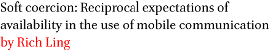 Soft coercion: Reciprocal expectations of availability in the use of mobile communication by Rich Ling