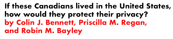 If these Canadians lived in the United States, how would they protect their privacy? by Colin J. Bennett, Priscilla M. Regan, and Robin M. Bayley