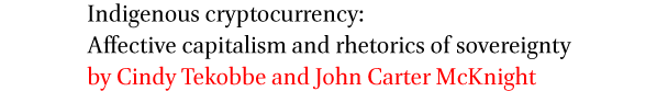 Indigenous cryptocurrency: Affective capitalism and rhetorics of sovereignty by Cindy Tekobbe and John Carter McKnight