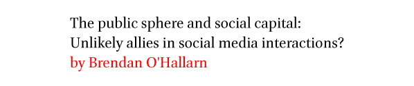 The public sphere and social capital: Unlikely allies in social media interactions? by Brendan O'Hallarn