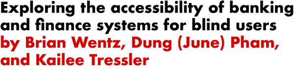Exploring the accessibility of banking and finance systems for blind users by Brian Wentz, Dung (June) Pham, and Kailee Tressler