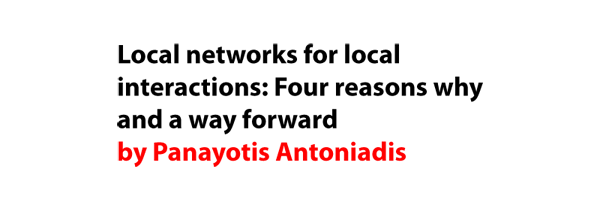 Local networks for local interactions: Four reasons why and a way forward by Panayotis Antoniadis