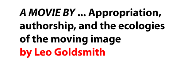 A MOVIE BY ... Appropriation, authorship, and the ecologies of the moving image by Leo Goldsmith