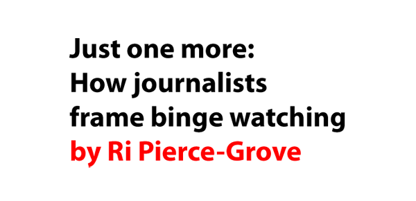 Just one more: How journalists frame binge watching by Ri Pierce-Grove