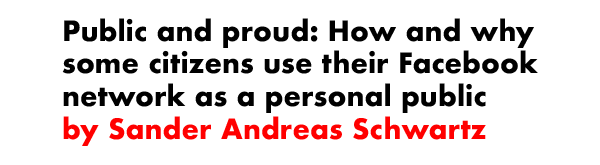 Public and proud: How and why some citizens use their Facebook network as a personal public by Sander Andreas Schwartz