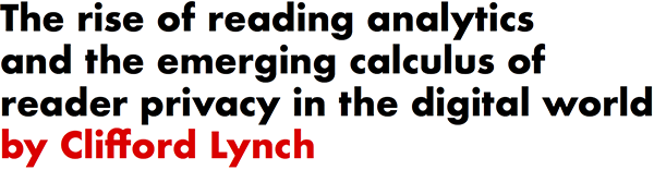 The rise of reading analytics and the emerging calculus of reader privacy in the digital world by Clifford Lynch