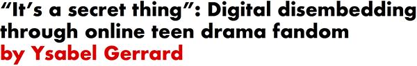 It's a secret thing: Digital disembedding through online teen drama fandom by Ysabel Gerrard