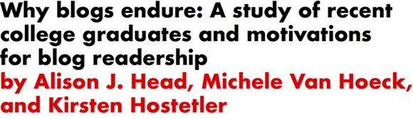 Why blogs endure: A study of recent college graduates and motivations for blog readership by Alison J. Head, Michele Van Hoeck, and Kirsten Hostetler