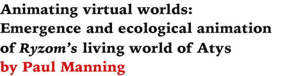 Animating virtual worlds: Emergence and ecological animation of Ryzom's living world of Atys by Paul Manning