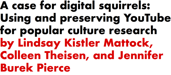 A case for digital squirrels: Using and preserving YouTube for popular culture research by Lindsay Kistler Mattock, Colleen Theisen, and Jennifer Burek Pierce