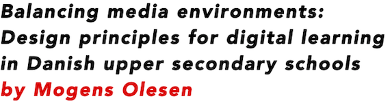 Balancing media environments: Design principles for digital learning in Danish upper secondary schools by Mogens Olesen