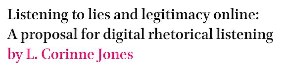 Listening to lies and legitimacy online: A proposal for digital rhetorical listening by L. Corinne Jones