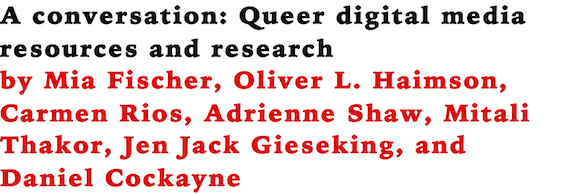 A conversation: Queer digital media resources and research by Mia Fischer, Oliver L. Haimson, Carmen Rios, Adrienne Shaw, Mitali Thakor, Jen Jack Gieseking, and Daniel Cockayne