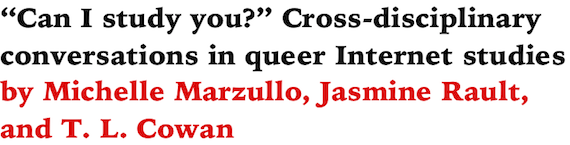 Can I study you? Cross-disciplinary conversations in queer Internet studies by Michelle Marzullo, Jasmine Rault, and T. L. Cowan