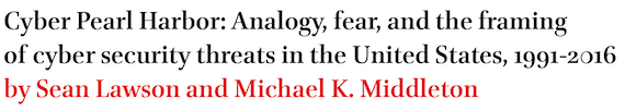 Cyber Pearl Harbor: Analogy, fear, and the framing of cyber security threats in the United States, 1991-2016 by Sean Lawson and Michael K. Middleton